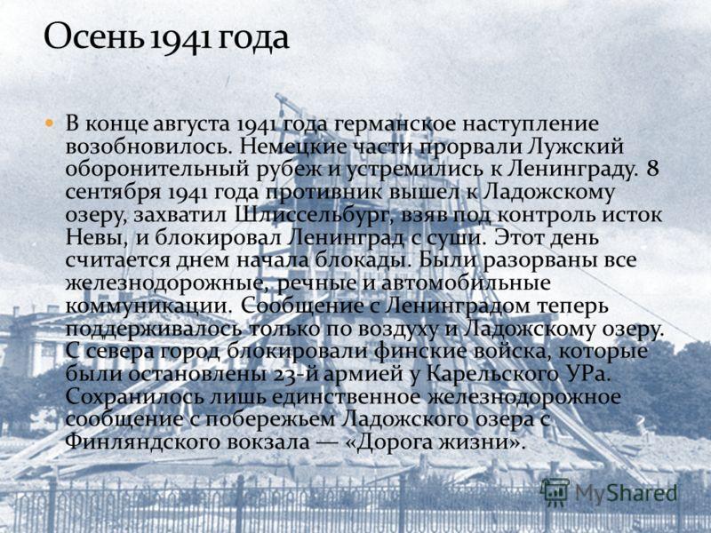 В конце августа 1941 года германское наступление возобновилось. Немецкие части прорвали Лужский оборонительный рубеж и устремились к Ленинграду. 8 сентября 1941 года противник вышел к Ладожскому озеру, захватил Шлиссельбург, взяв под контроль исток Н