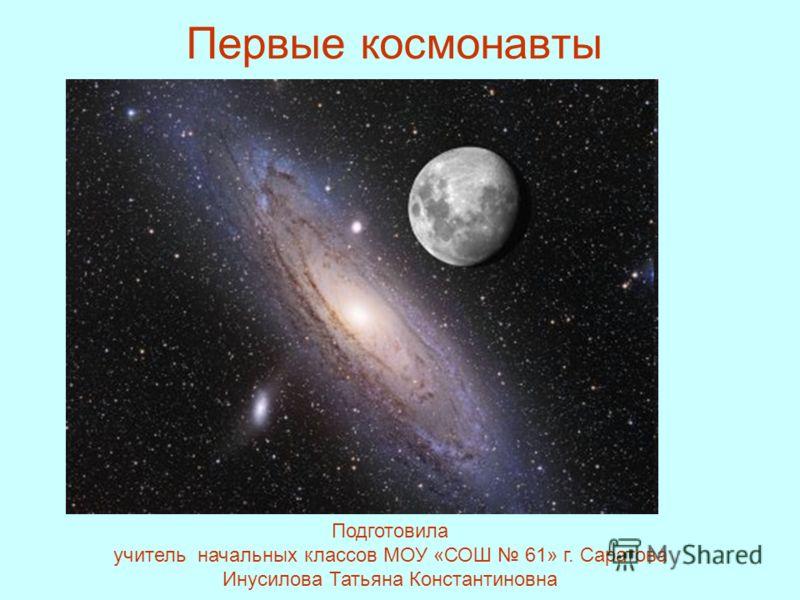 Первые космонавты Подготовила учитель начальных классов МОУ «СОШ 61» г. Саратова Инусилова Татьяна Константиновна