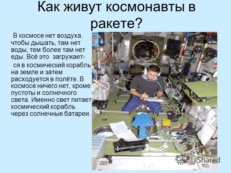 Как живут космонавты в ракете? В космосе нет воздуха, чтобы дышать, там нет воды, тем более там нет еды. Всё это загружает- ся в космический корабль на земле и затем расходуется в полёте. В космосе ничего нет, кроме пустоты и солнечного света. Именно