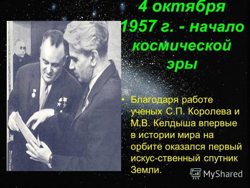4 октября 1957 г. - н ачало космической эры Благодаря работе ученых С.П. Королева и М.В. Келдыша впервые в истории мира на орбите оказался первый искус-ственный спутник Земли.