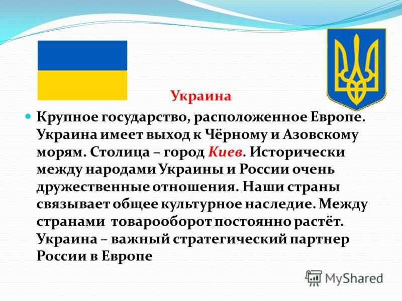 Украина Крупное государство, расположенное Европе. Украина имеет выход к Чёрному и Азовскому морям. Столица – город Киев. Исторически между народами Украины и России очень дружественные отношения. Наши страны связывает общее культурное наследие. Межд