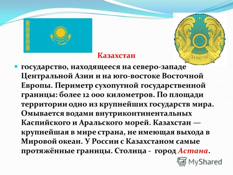 Казахстан государство, находящееся на северо-западе Центральной Азии и на юго-востоке Восточной Европы. Периметр сухопутной государственной границы: более 12 000 километров. По площади территории одно из крупнейших государств мира. Омывается водами в