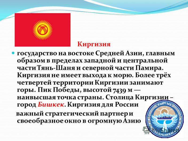 Киргизия государство на востоке Средней Азии, главным образом в пределах западной и центральной части Тянь-Шаня и северной части Памира. Киргизия не имеет выхода к морю. Более трёх четвертей территории Киргизии занимают горы. Пик Победы, высотой 7439