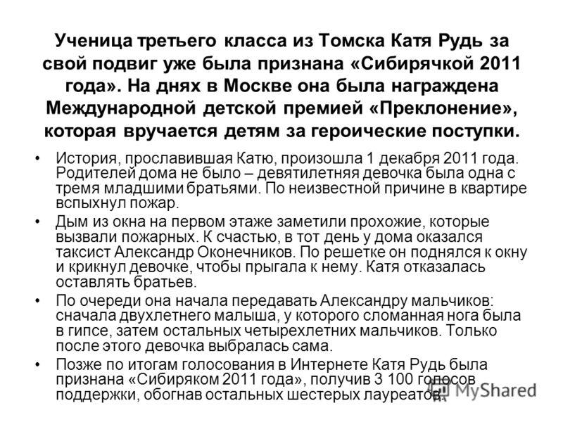 Ученица третьего класса из Томска Катя Рудь за свой подвиг уже была признана «Сибирячкой 2011 года». На днях в Москве она была награждена Международной детской премией «Преклонение», которая вручается детям за героические поступки. История, прославив