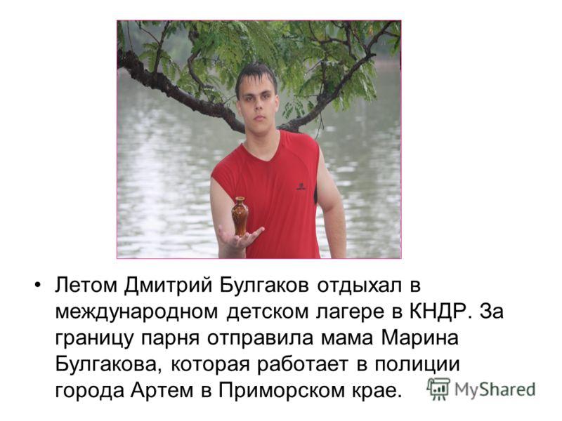 Летом Дмитрий Булгаков отдыхал в международном детском лагере в КНДР. За границу парня отправила мама Марина Булгакова, которая работает в полиции города Артем в Приморском крае.