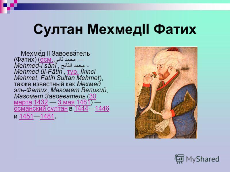Султан МехмедII Фатих Мехме́д II Завоева́тель (Фати́х) (осм. محمد ثانى Mehmed-i sânî, محمد الفاتح - Mehmed ül-Fâtih, тур. İkinci Mehmet, Fatih Sultan Mehmet), также известный как Мехмед эль-Фатих, Магомет Великий, Магомет Завоеватель (30 марта 1432 3