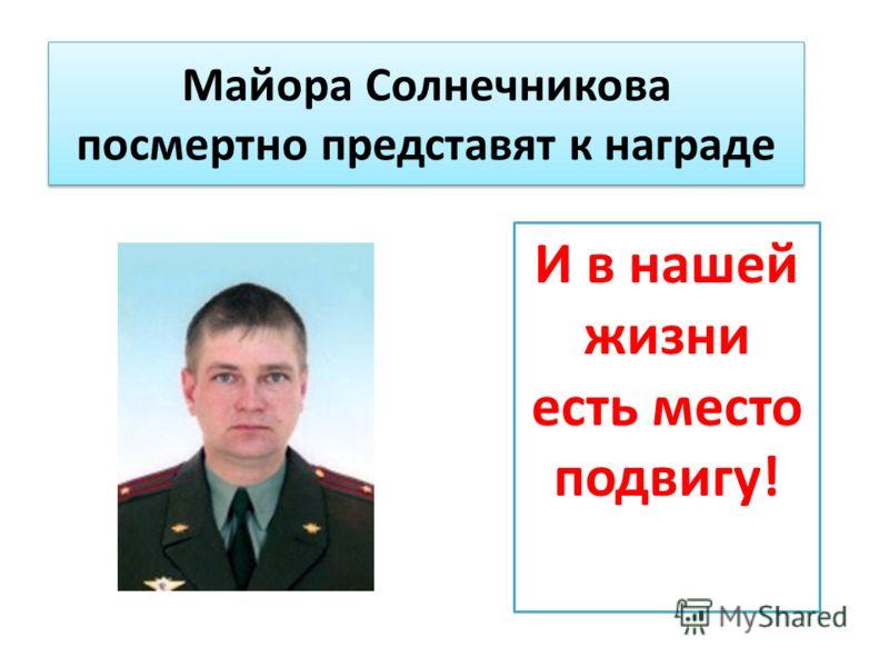 Майора Солнечникова посмертно представят к награде И в нашей жизни есть место подвигу!