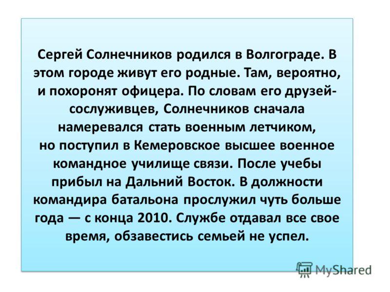 Сергей Солнечников родился в Волгограде. В этом городе живут его родные. Там, вероятно, и похоронят офицера. По словам его друзей- сослуживцев, Солнечников сначала намеревался стать военным летчиком, но поступил в Кемеровское высшее военное командное