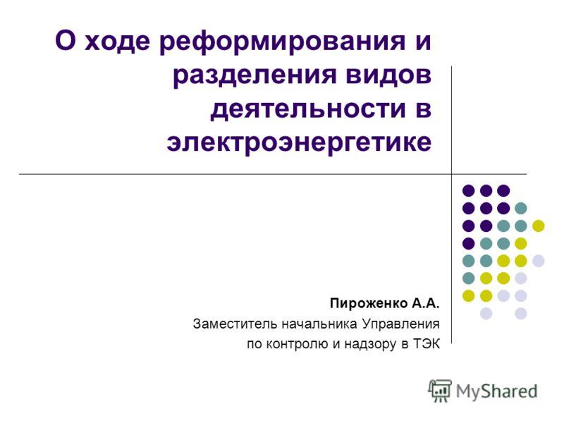 О ходе реформирования и разделения видов деятельности в электроэнергетике Пироженко А.А. Заместитель начальника Управления по контролю и надзору в ТЭК