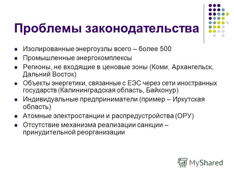 Проблемы законодательства Изолированные энергоузлы всего – более 500 Промышленные энергокомплексы Регионы, не входящие в ценовые зоны (Коми, Архангельск, Дальний Восток) Объекты энергетики, связанные с ЕЭС через сети иностранных государств ( Калининг