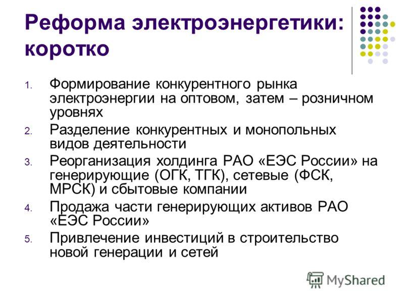 Реформа электроэнергетики: коротко 1. Формирование конкурентного рынка электроэнергии на оптовом, затем – розничном уровнях 2. Разделение конкурентных и монопольных видов деятельности 3. Реорганизация холдинга РАО «ЕЭС России» на генерирующие (ОГК, Т