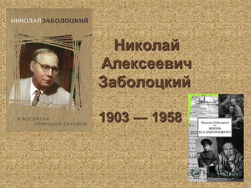 Николай Алексеевич Заболоцкий Николай Алексеевич Заболоцкий 1903 1958