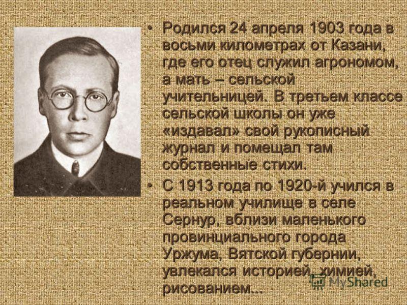 Родился 24 апреля 1903 года в восьми километрах от Казани, где его отец служил агрономом, а мать – сельской учительницей. В третьем классе сельской школы он уже «издавал» свой рукописный журнал и помещал там собственные стихи.Родился 24 апреля 1903 г