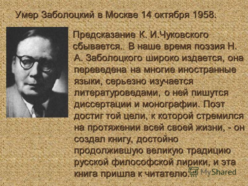 Умер Заболоцкий в Москве 14 октября 1958. Предсказание К. И.Чуковского Предсказание К. И.Чуковского сбывается. В наше время поэзия Н. А. Заболоцкого широко издается, она переведена на многие иностранные языки, серьезно изучается литературоведами, о н