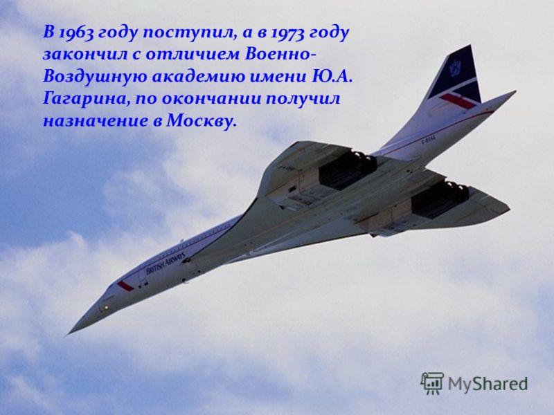 В 1963 году поступил, а в 1973 году закончил с отличием Военно- Воздушную академию имени Ю.А. Гагарина, по окончании получил назначение в Москву.