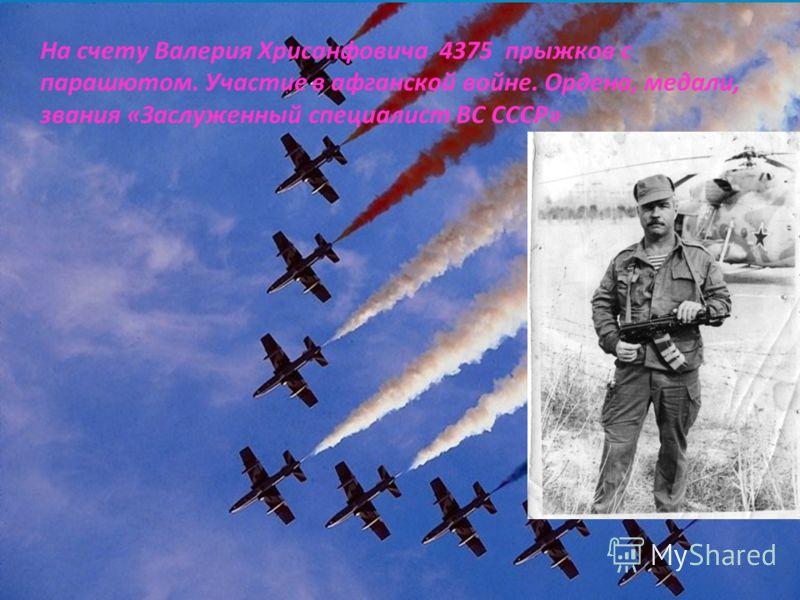 На счету Валерия Хрисанфовича 4375 прыжков с парашютом. Участие в афганской войне. Ордена, медали, звания «Заслуженный специалист ВС СССР»