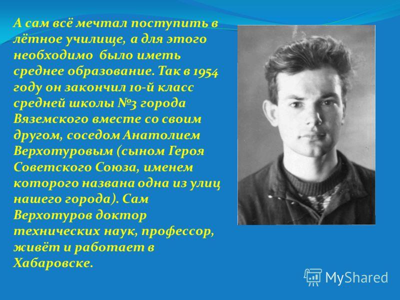 А сам всё мечтал поступить в лётное училище, а для этого необходимо было иметь среднее образование. Так в 1954 году он закончил 10-й класс средней школы 3 города Вяземского вместе со своим другом, соседом Анатолием Верхотуровым (сыном Героя Советског