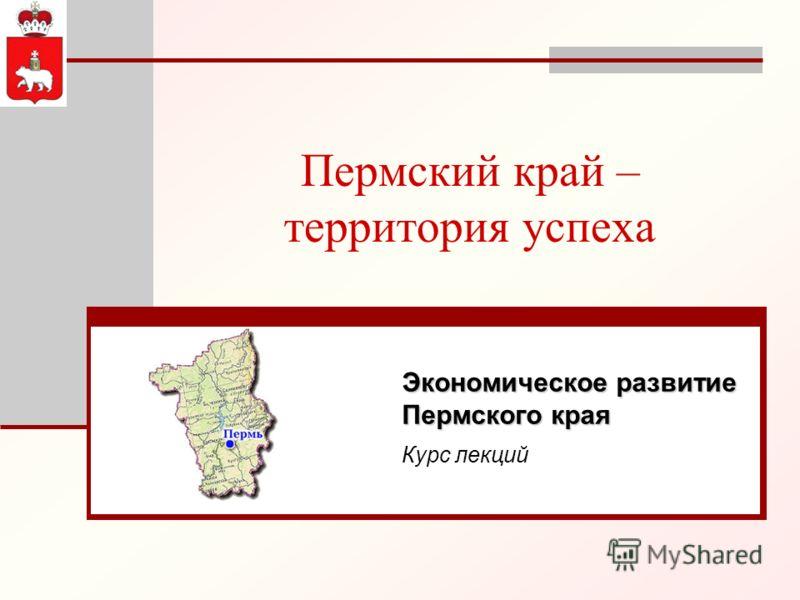 Пермский край – территория успеха Экономическое развитие Пермского края Курс лекций