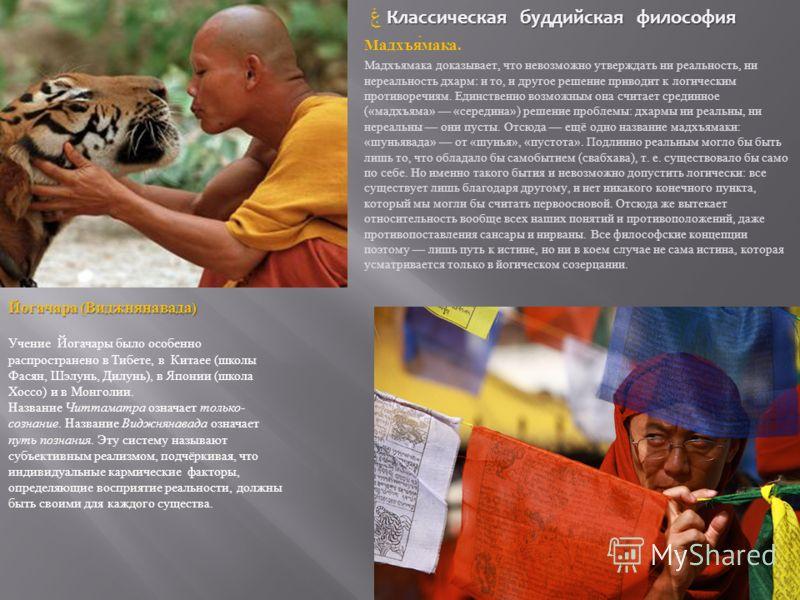 Классическая буддийская философия ۼ Классическая буддийская философия Мадхъямака. Мадхъямака доказывает, что невозможно утверждать ни реальность, ни нереальность дхарм : и то, и другое решение приводит к логическим противоречиям. Единственно возможны
