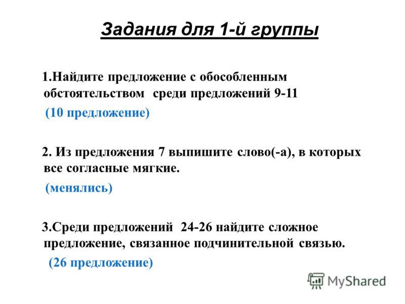 Задания для 1-й группы 1.Найдите предложение с обособленным обстоятельством среди предложений 9-11 (10 предложение) 2. Из предложения 7 выпишите слово(-а), в которых все согласные мягкие. (менялись) 3.Среди предложений 24-26 найдите сложное предложен