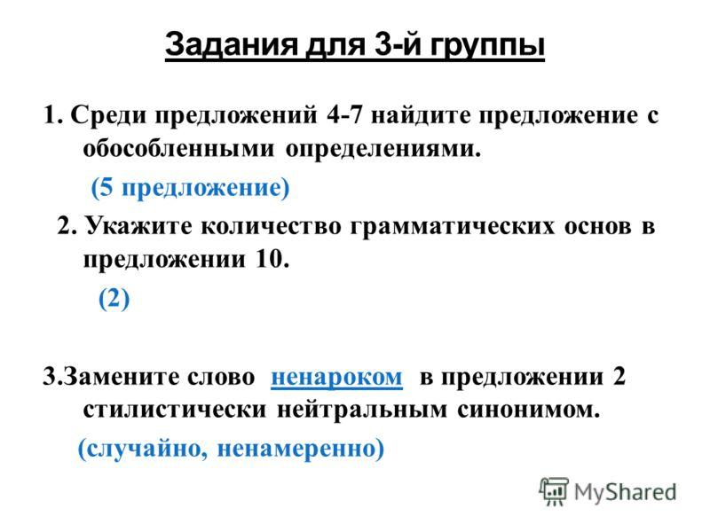 1. Среди предложений 4-7 найдите предложение с обособленными определениями. (5 предложение) 2. Укажите количество грамматических основ в предложении 10. (2) 3.Замените слово ненароком в предложении 2 стилистически нейтральным синонимом. (случайно, не