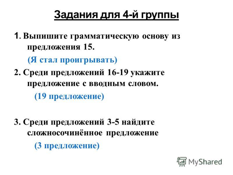 1. Выпишите грамматическую основу из предложения 15. (Я стал проигрывать) 2. Среди предложений 16-19 укажите предложение с вводным словом. (19 предложение) 3. Среди предложений 3-5 найдите сложносочинённое предложение (3 предложение)