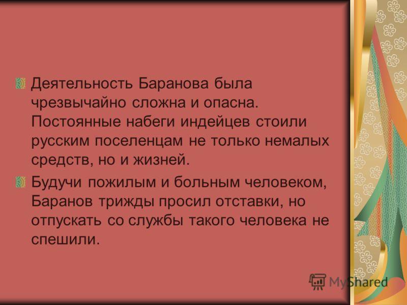 Деятельность Баранова была чрезвычайно сложна и опасна. Постоянные набеги индейцев стоили русским поселенцам не только немалых средств, но и жизней. Будучи пожилым и больным человеком, Баранов трижды просил отставки, но отпускать со службы такого чел