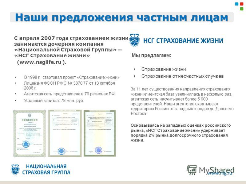 Наши предложения частным лицам С апреля 2007 года страхованием жизни занимается дочерняя компания «Национальной Страховой Группы» «НСГ Страхование жизни» (www.nsglife.ru ). Мы предлагаем: Страхование жизни Страхование от несчастных случаев За 11 лет
