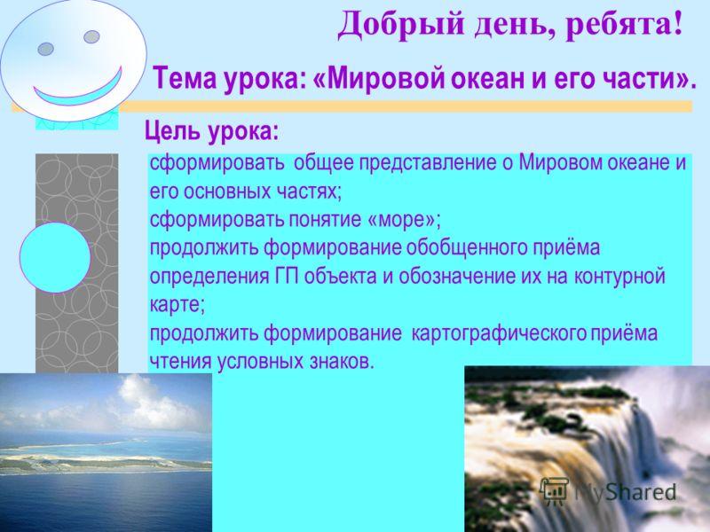 Добрый день, ребята! Цель урока: Тема урока: «Мировой океан и его части». сформировать общее представление о Мировом океане и его основных частях; сформировать понятие «море»; продолжить формирование обобщенного приёма определения ГП объекта и обозна