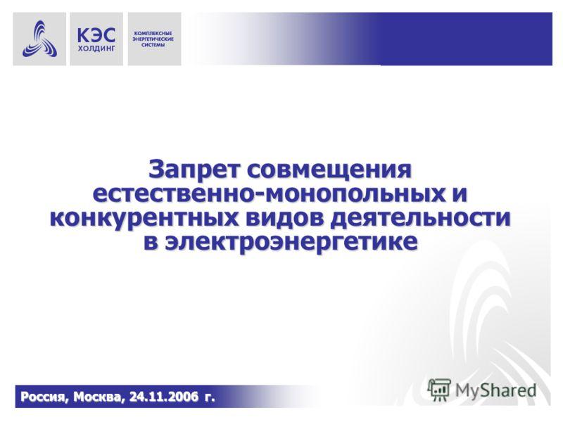 Запрет совмещения естественно-монопольных и конкурентных видов деятельности в электроэнергетике Россия, Москва, 24.11.2006 г.