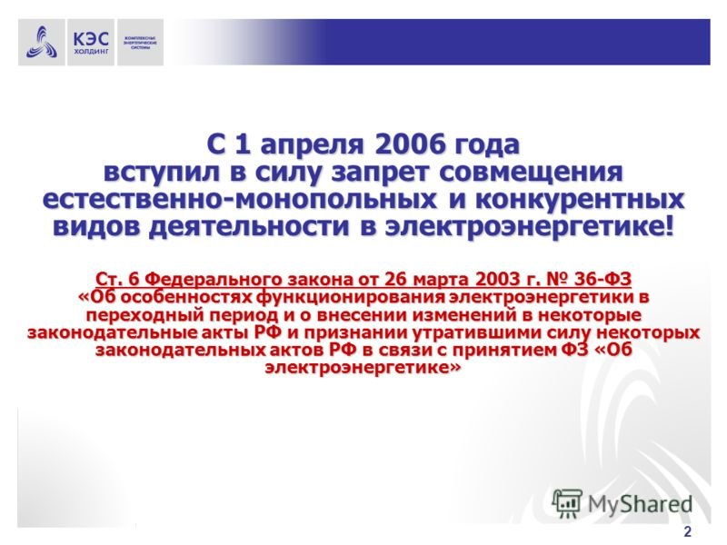 2 С 1 апреля 2006 года вступил в силу запрет совмещения естественно-монопольных и конкурентных видов деятельности в электроэнергетике! Ст. 6 Федерального закона от 26 марта 2003 г. 36-ФЗ «Об особенностях функционирования электроэнергетики в переходны