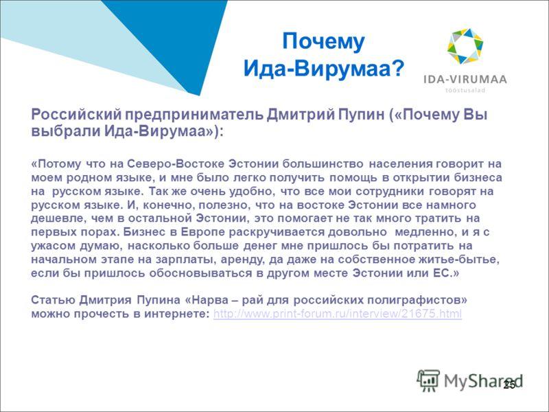 25 Российский предприниматель Дмитрий Пупин («Почему Вы выбрали Ида-Вирумаа»): «Потому что на Северо-Востоке Эстонии большинство населения говорит на моем родном языке, и мне было легко получить помощь в открытии бизнеса на русском языке. Так же очен