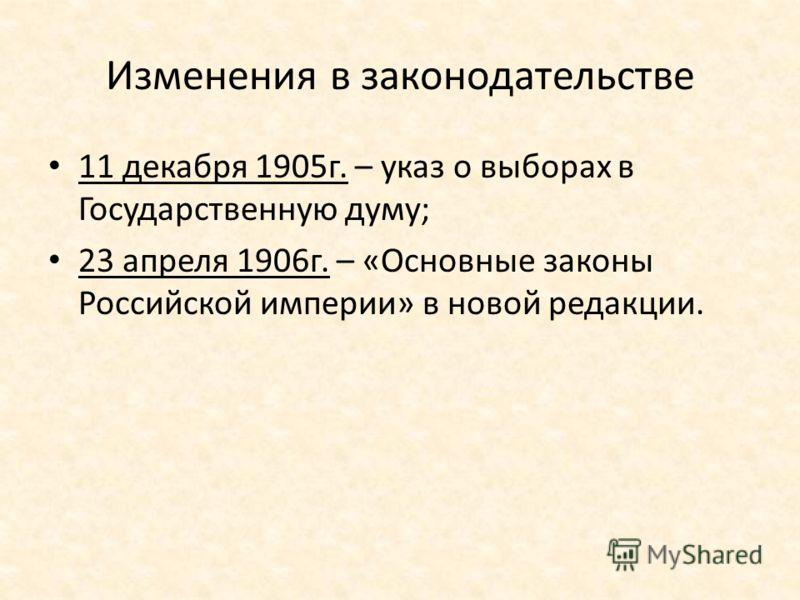 Изменения в законодательстве 11 декабря 1905г. – указ о выборах в Государственную думу; 23 апреля 1906г. – «Основные законы Российской империи» в новой редакции.
