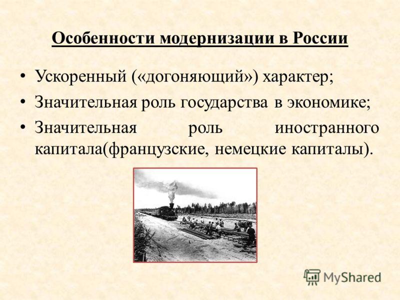 Особенности модернизации в России Ускоренный («догоняющий») характер; Значительная роль государства в экономике; Значительная роль иностранного капитала(французские, немецкие капиталы).