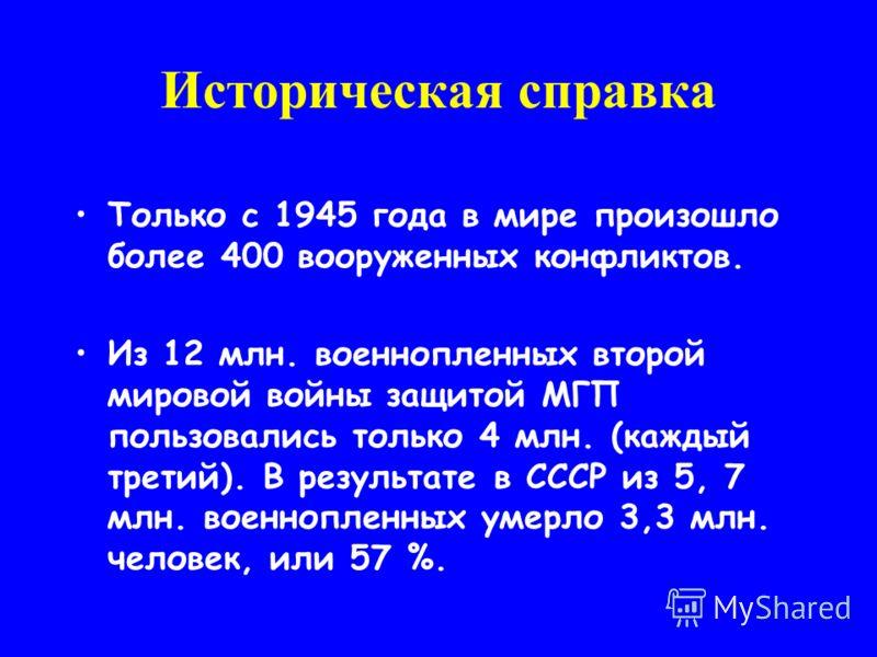 Только с 1945 года в мире произошло более 400 вооруженных конфликтов. Из 12 млн. военнопленных второй мировой войны защитой МГП пользовались только 4 млн. (каждый третий). В результате в СССР из 5, 7 млн. военнопленных умерло 3,3 млн. человек, или 57