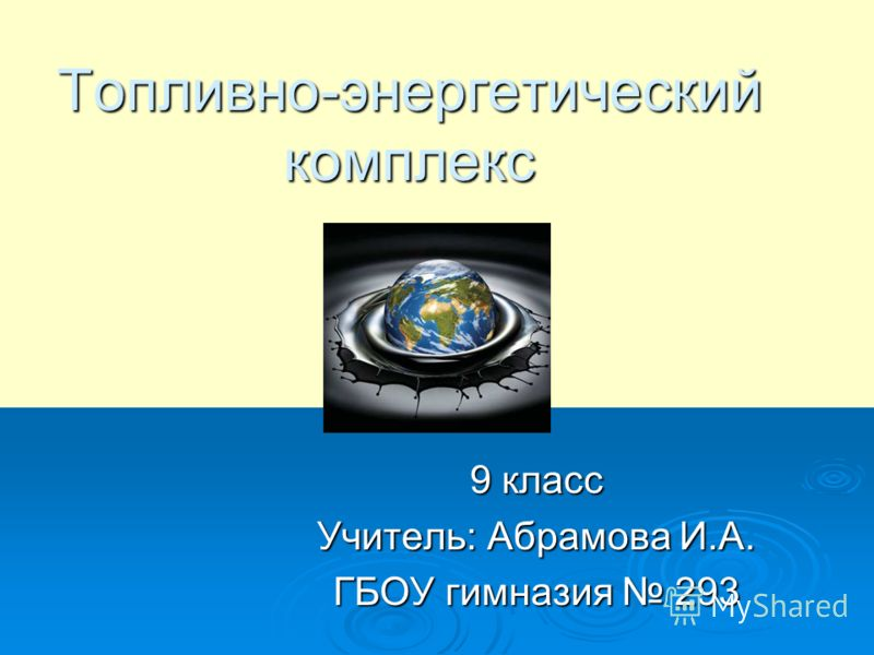 Топливно-энергетический комплекс 9 класс Учитель: Абрамова И.А. ГБОУ гимназия 293