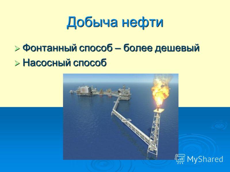 Добыча нефти Фонтанный способ – более дешевый Фонтанный способ – более дешевый Насосный способ Насосный способ