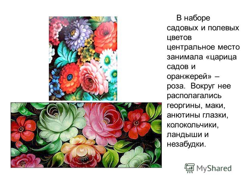 В наборе садовых и полевых цветов центральное место занимала «царица садов и оранжерей» – роза. Вокруг нее располагались георгины, маки, анютины глазки, колокольчики, ландыши и незабудки.