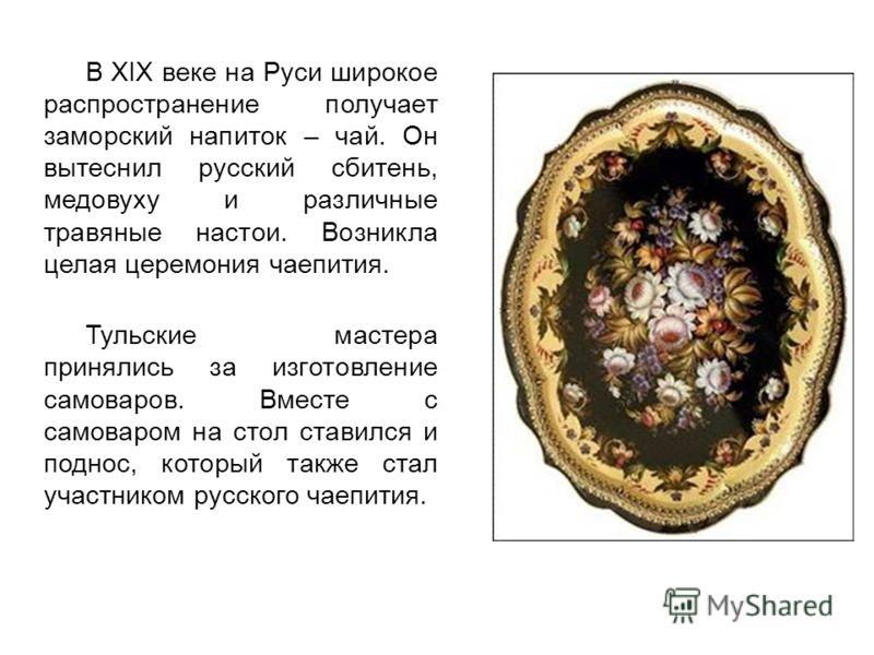 В XIX веке на Руси широкое распространение получает заморский напиток – чай. Он вытеснил русский сбитень, медовуху и различные травяные настои. Возникла целая церемония чаепития. Тульские мастера принялись за изготовление самоваров. Вместе с самоваро