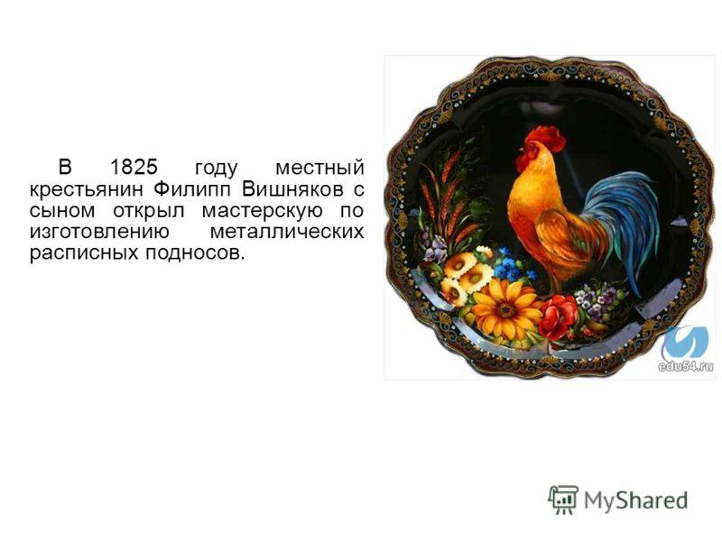 В 1825 году местный крестьянин Филипп Вишняков с сыном открыл мастерскую по изготовлению металлических расписных подносов.