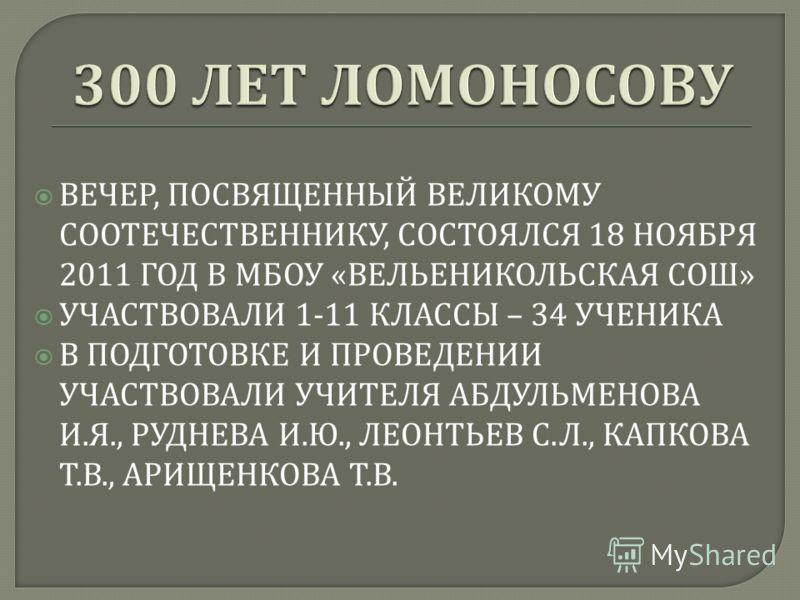 ВЕЧЕР, ПОСВЯЩЕННЫЙ ВЕЛИКОМУ СООТЕЧЕСТВЕННИКУ, СОСТОЯЛСЯ 18 НОЯБРЯ 2011 ГОД В МБОУ « ВЕЛЬЕНИКОЛЬСКАЯ СОШ » УЧАСТВОВАЛИ 1-11 КЛАССЫ – 34 УЧЕНИКА В ПОДГОТОВКЕ И ПРОВЕДЕНИИ УЧАСТВОВАЛИ УЧИТЕЛЯ АБДУЛЬМЕНОВА И. Я., РУДНЕВА И. Ю., ЛЕОНТЬЕВ С. Л., КАПКОВА Т.