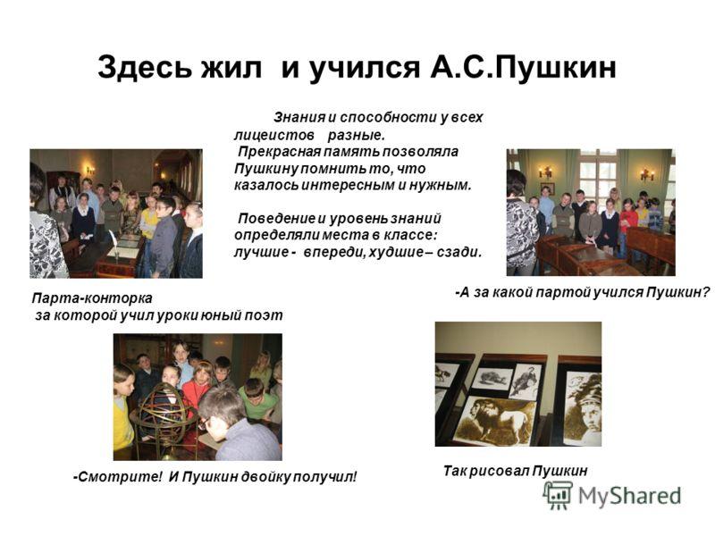 Здесь жил и учился А.С.Пушкин Парта-конторка за которой учил уроки юный поэт Знания и способности у всех лицеистов разные. Прекрасная память позволяла Пушкину помнить то, что казалось интересным и нужным. Поведение и уровень знаний определяли места в
