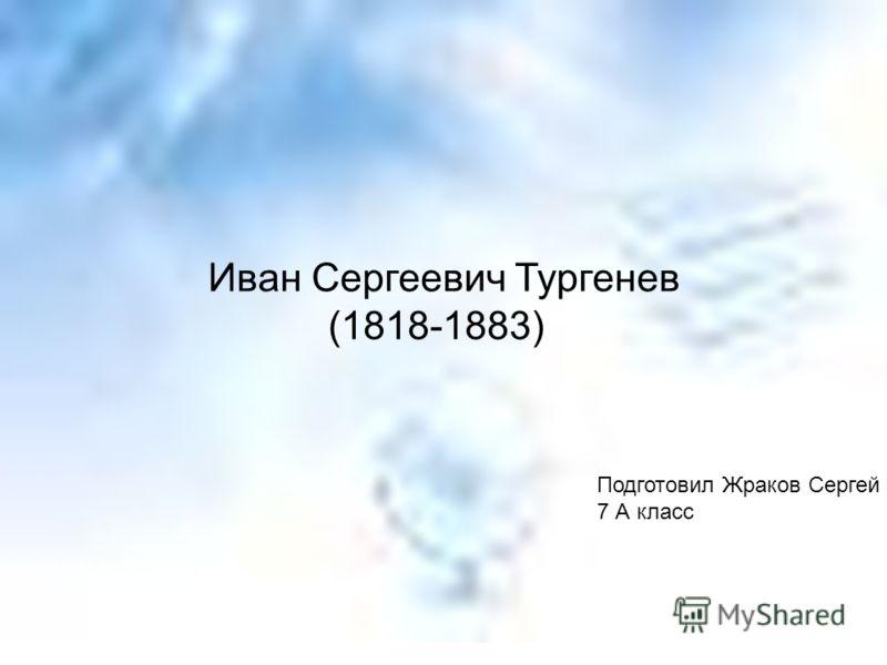 Иван Сергеевич Тургенев (1818-1883) Подготовил Жраков Сергей 7 А класс
