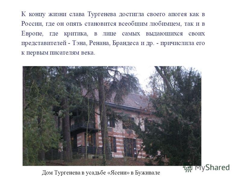 Дом Тургенева в усадьбе «Ясени» в Буживале К концу жизни слава Тургенева достигла своего апогея как в России, где он опять становится всеобщим любимцем, так и в Европе, где критика, в лице самых выдающихся своих представителей - Тэна, Ренана, Брандес