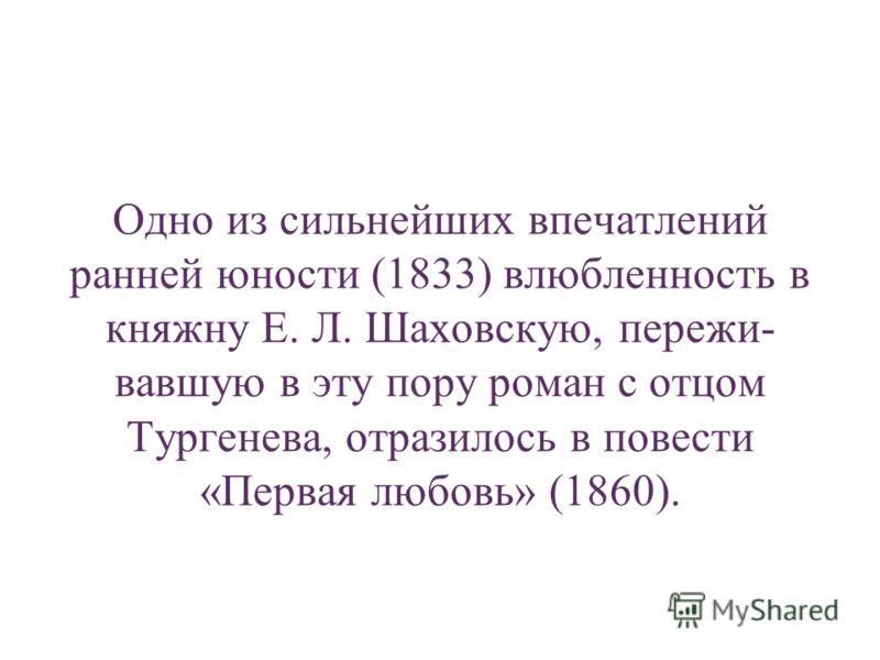 Одно из сильнейших впечатлений ранней юности (1833) влюбленность в княжну Е. Л. Шаховскую, пережи- вавшую в эту пору роман с отцом Тургенева, отразилось в повести «Первая любовь» (1860).
