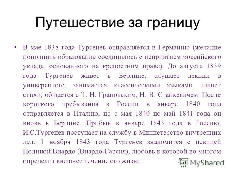 Путешествие за границу В мае 1838 года Тургенев отправляется в Германию (желание пополнить образование соединилось с неприятием российского уклада, основанного на крепостном праве). До августа 1839 года Тургенев живет в Берлине, слушает лекции в унив