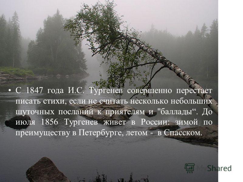 С 1847 года И.С. Тургенев совершенно перестает писать стихи, если не считать несколько небольших шуточных посланий к приятелям и баллады. До июля 1856 Тургенев живет в России: зимой по преимуществу в Петербурге, летом - в Спасском.