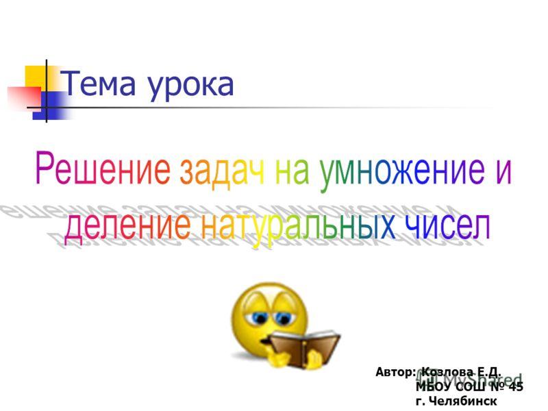 Тема урока Автор: Козлова Е.Д. МБОУ СОШ 45 г. Челябинск