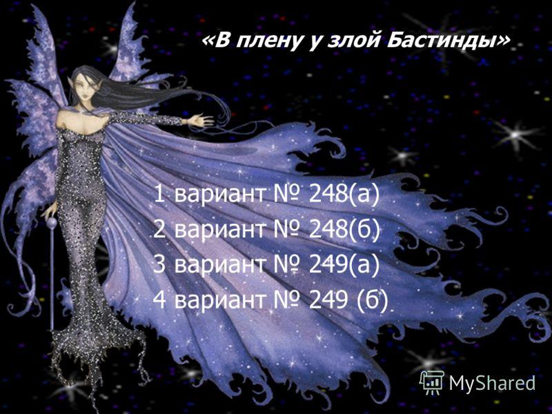 1 вариант 248(а) 2 вариант 248(б) 3 вариант 249(а) 4 вариант 249 (б) «В плену у злой Бастинды»