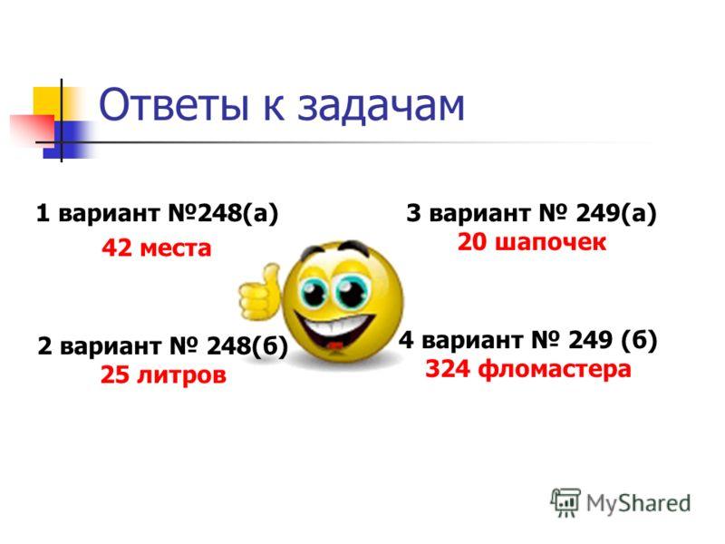 Ответы к задачам 1 вариант 248(а) 42 места 3 вариант 249(а) 20 шапочек 2 вариант 248(б) 25 литров 4 вариант 249 (б) 324 фломастера